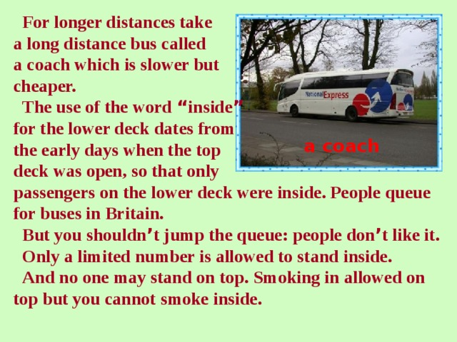 """For longer distances take  a long distance bus called  a coach which is slower but  cheaper.  The use of the word """" inside """"   for the lower deck dates from  the early days when the top  deck was open, so that only  passengers on the lower deck were inside. People queue  for buses in Britain.  But you shouldn ' t jump the queue: people don ' t like it.  Only a limited number is allowed to stand inside.  And no one may stand on top. Smoking in allowed on  top but you cannot smoke inside. a coach"""
