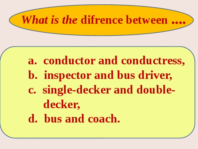What is the difrence between ....   a. conductor and conductress,  b. inspector and bus driver,  c. single-decker and double-  decker,  d. bus and coach.