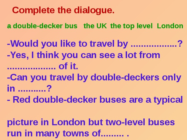 Complete the dialogue.    -Would you like to travel by ..................?  -Yes, I think you can see a lot from  ................... of it.  -Can you travel by double-deckers only  in ...........?  - Red double-decker buses are a typical  picture in London but two-level buses  run in many towns of......... . a double-decker bus the top level London  the UK