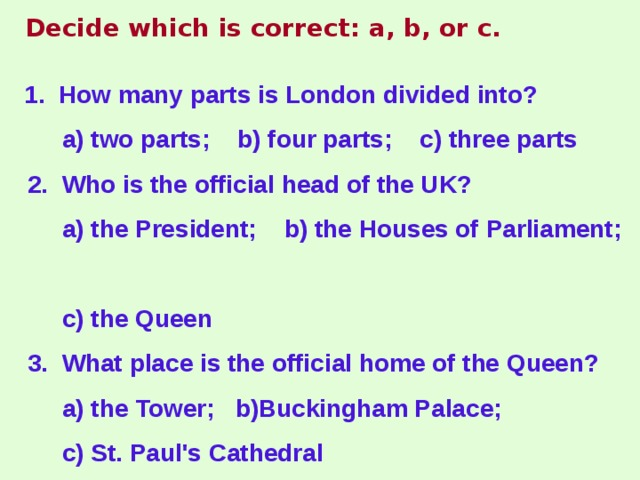 Decide which is correct: a, b, or c.  1. How many parts is London divided into?  a) two parts; b) four parts; c) three parts  2. Who is the official head of the UK?  a) the President; b) the Houses of Parliament;  c) the Queen  3. What place is the official home of the Queen?  a) the Tower; b)Buckingham Palace;  c) St. Paul's Cathedral