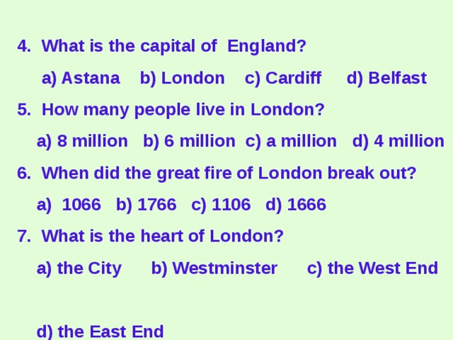 4. What is the capital of England?  a) Astana b) London c) Cardiff d) Belfast  5. How many people live in London?  a) 8 million b) 6 million c) a million d) 4 million  6. When did the great fire of London break out?  a) 1066 b) 1766 c) 1106 d) 1666  7. What is the heart of London?  a) the City b) Westminster c) the West End  d) the East End