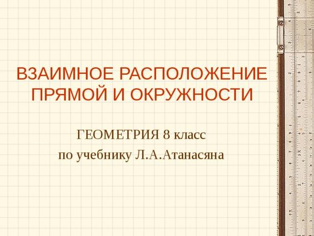 ВЗАИМНОЕ РАСПОЛОЖЕНИЕ ПРЯМОЙ И ОКРУЖНОСТИ ГЕОМЕТРИЯ 8 класс по учебнику Л.А.Атанасяна
