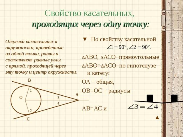 Свойство касательных,  проходящих через одну точку:  Отрезки касательных к окружности, проведенные из одной точки, равны и составляют равные углы с прямой, проходящей через эту точку и центр окружности.  ▼ По свойству касательной ∆ АВО, ∆ АСО–прямоугольные ∆ АВО= ∆ АСО–по гипотенузе и катету: ОА – общая, ОВ=ОС – радиусы АВ=АС и ▲ В 1 А О 3 4 2 С