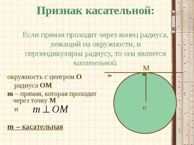 Признак касательной:   Если прямая проходит через конец радиуса, лежащий на окружности, и перпендикулярна радиусу, то она является к асательной. M m окружность с центром О  радиуса  OM m  – прямая, которая проходит через точку М  и m  – касательная O
