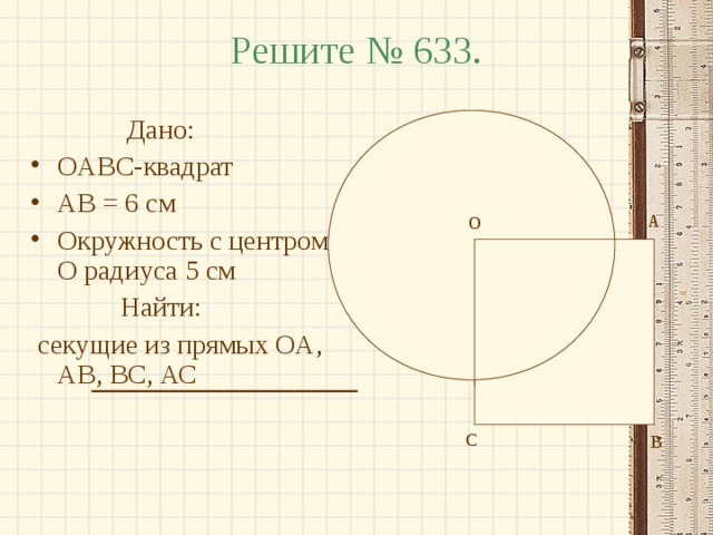 Решите № 633.  Дано: OABC- квадрат AB = 6 см Окружность с центром O радиуса 5 см  Найти:  секущие из прямых OA , AB , BC , АС А О О С В