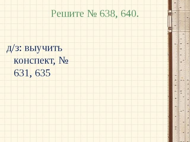 Решите № 638, 640. д/з: выучить конспект, № 631, 635