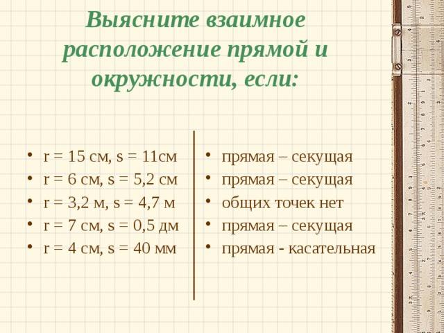 Выясните взаимное расположение прямой и окружности, если: прямая – секущая прямая – секущая общих точек нет прямая – секущая прямая - касательная r = 15 см, s = 11 см r = 6 см, s = 5 ,2 см r = 3,2 м, s = 4 ,7 м r = 7 см, s = 0,5 дм r = 4 см, s = 4 0 мм