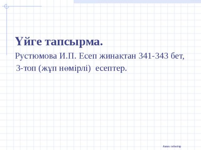 Үйге тапсырма.  Рустюмова И.П. Есеп жинақтан 341-343 бет,  3-топ (жұп нөмірлі) есептер.