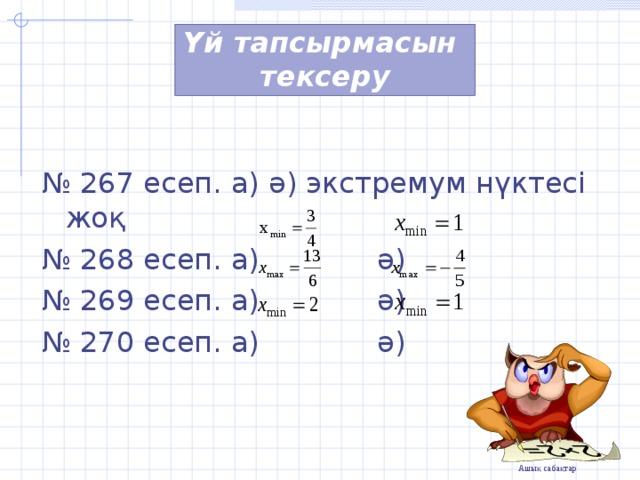 Үй тапсырмасын  тексеру № 267 есеп.  а) ә) экстремум нүктесі жоқ № 268 есеп. а) ә) № 269 есеп. а) ә) № 270 есеп. а) ә)
