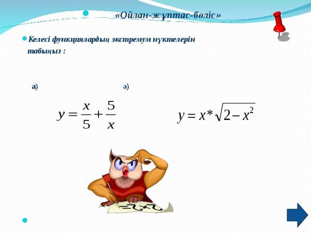 «Ойлан-жұптас-бөліс»  Келесі функциялардың экстремум нүктелерін  табыңыз :    а) ә)