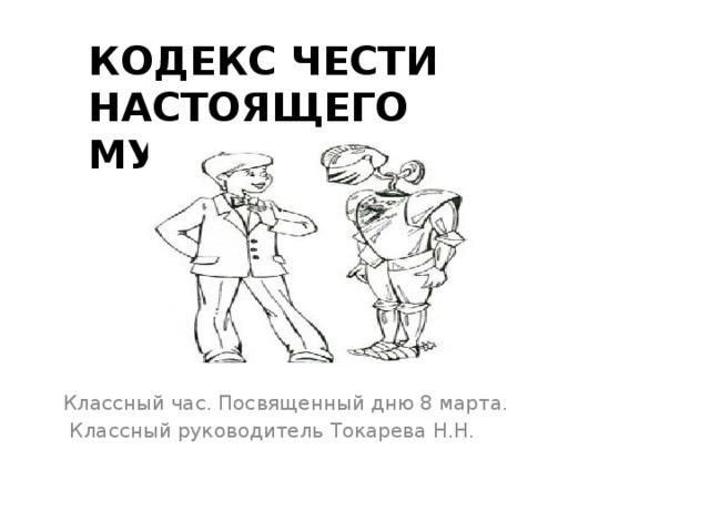 Кодекс чести настоящего мужчины   Классный час. Посвященный дню 8 марта.  Классный руководитель Токарева Н.Н.