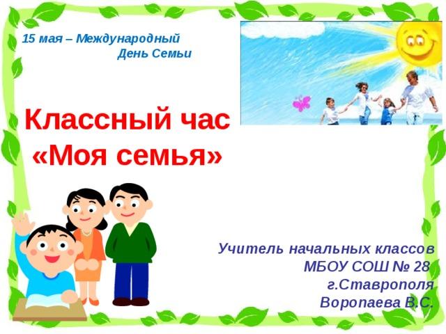 15 мая – Международный  День Семьи Классный час «Моя семья» Учитель начальных классов  МБОУ СОШ № 28 г.Ставрополя Воропаева В.С.