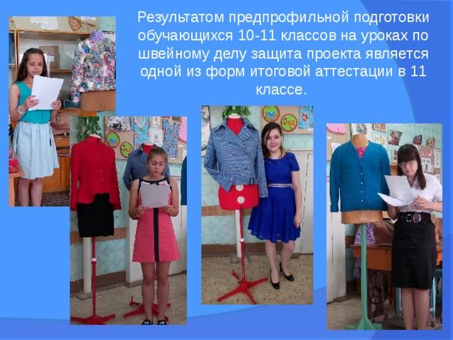 Результатом предпрофильной подготовки обучающихся 10-11 классов на уроках по швейному делу защита проекта является одной из форм итоговой аттестации в 11 классе.