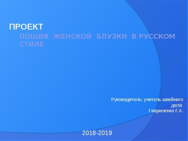 пошив женской блузки в русском стиле       ПРОЕКТ  Руководитель: учитель швейного дела Гавриленко Г.А. 2018-2019