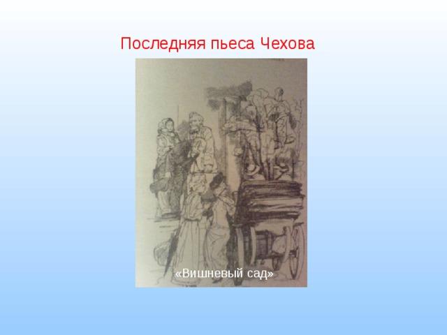 Последняя пьеса Чехова «Вишневый сад»