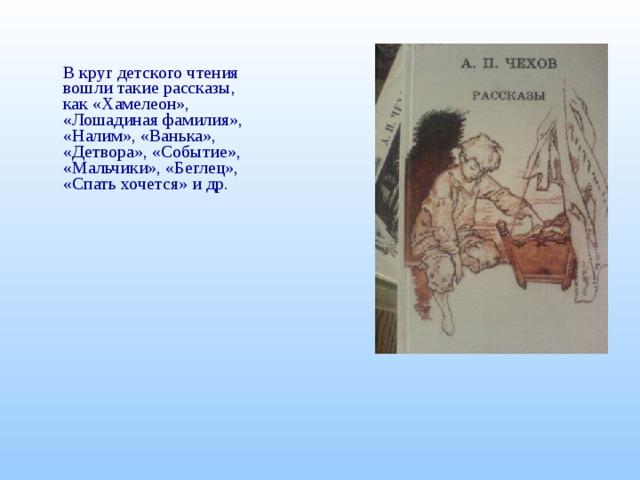 В круг детского чтения вошли такие рассказы, как «Хамелеон», «Лошадиная фамилия», «Налим», «Ванька», «Детвора», «Событие», «Мальчики», «Беглец», «Спать хочется» и др.