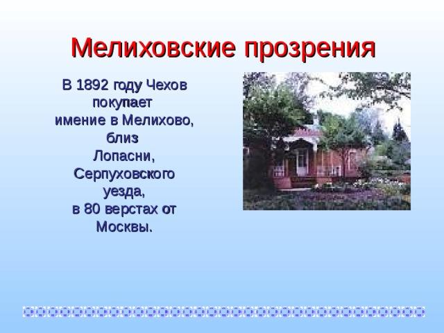 Мелиховские прозрения В 1892 году Чехов покупает имение в Мелихово, близ Лопасни, Серпуховского уезда, в 80 верстах от Москвы.