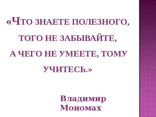 «Ч ТО ЗНАЕТЕ ПОЛЕЗНОГО, ТОГО НЕ ЗАБЫВАЙТЕ,  А ЧЕГО НЕ УМЕЕТЕ, ТОМУ УЧИТЕСЬ.» Владимир Мономах