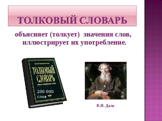 объясняет (толкует) значения слов, иллюстрирует их употребление. 200 000 слов В.И. Даль