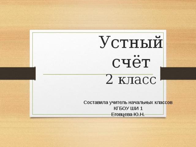 Устный счёт  2 класс Составила учитель начальных классов КГБОУ ШИ 1 Еговцева Ю.Н.