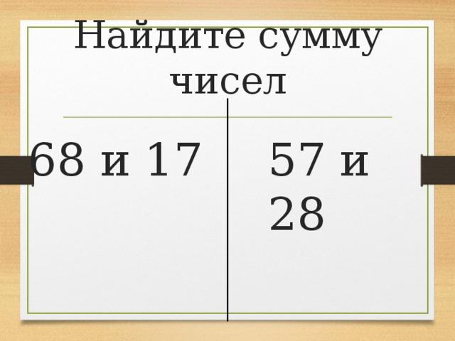 Найдите сумму чисел 68 и 17 57 и 28