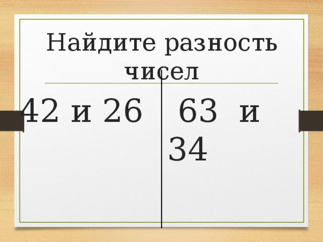 Найдите разность чисел  63 и 34 42 и 26