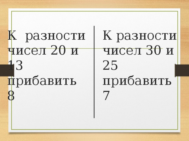 К разности чисел 20 и 13 прибавить 8 К разности чисел 30 и 25 прибавить 7