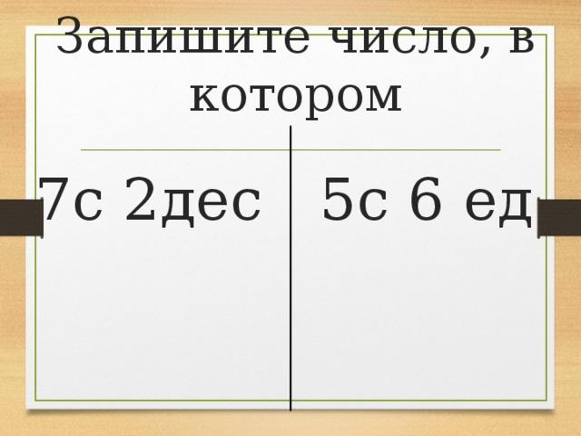 Запишите число, в котором 7с 2дес  5с 6 ед