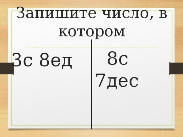 Запишите число, в котором  8с 7дес 3с 8ед