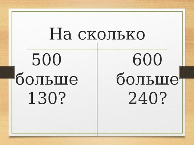 На сколько 600 больше 240? 500 больше 130?