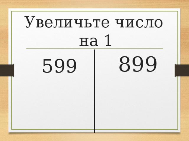 Увеличьте число  на 1  899  599
