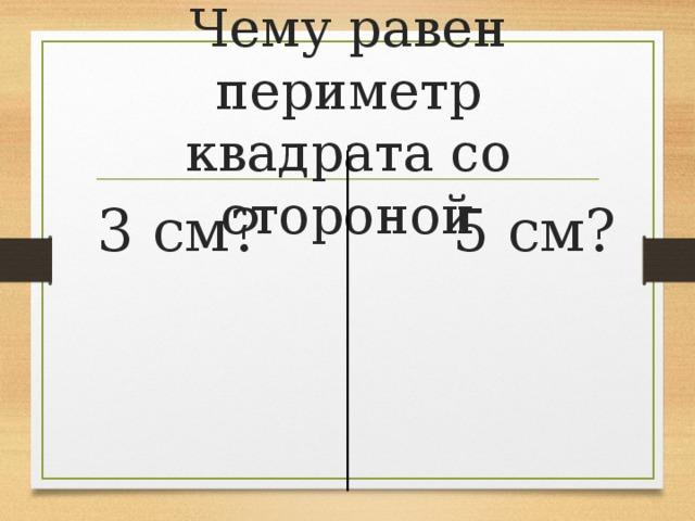 Чему равен периметр квадрата со стороной  3 см?  5 см?