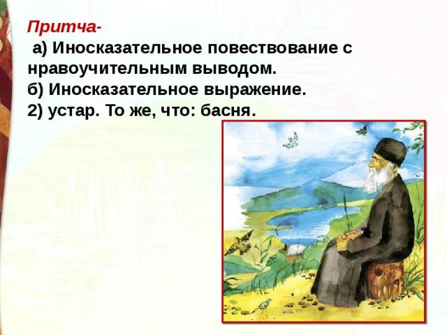 Притча-  а) Иносказательное повествование с нравоучительным выводом. б) Иносказательное выражение. 2) устар. То же, что: басня.