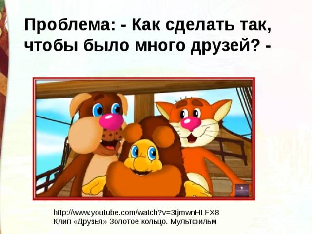 Проблема: - Как сделать так, чтобы было много друзей? -   http://www.youtube.com/watch?v=3tjmwnHLFX8 Клип «Друзья» Золотое кольцо. Мультфильм