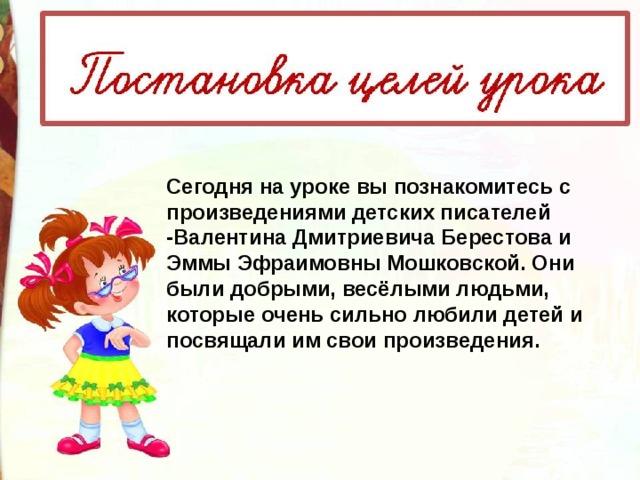 Сегодня на уроке вы познакомитесь с произведениями детских писателей -Валентина Дмитриевича Берестова и Эммы Эфраимовны Мошковской. Они были добрыми, весёлыми людьми, которые очень сильно любили детей и посвящали им свои произведения.