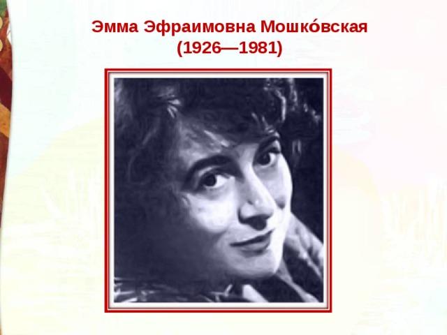 Эмма Эфраимовна Мошко́вская (1926—1981)