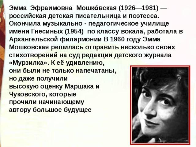 Эмма Эфраимовна Мошко́вская (1926—1981) —российская детская писательница и поэтесса. Окончила музыкально - педагогическое училище имени Гнесиных (1954) по классу вокала, работала в Архангельской филармонии В 1960 годуЭмма Мошковскаярешилась отправить несколько своих стихотворений на суд редакции детского журнала «Мурзилка». К её удивлению, они были не только напечатаны, но даже получили высокую оценку Маршака и Чуковского, которые прочили начинающему автору большое будущее