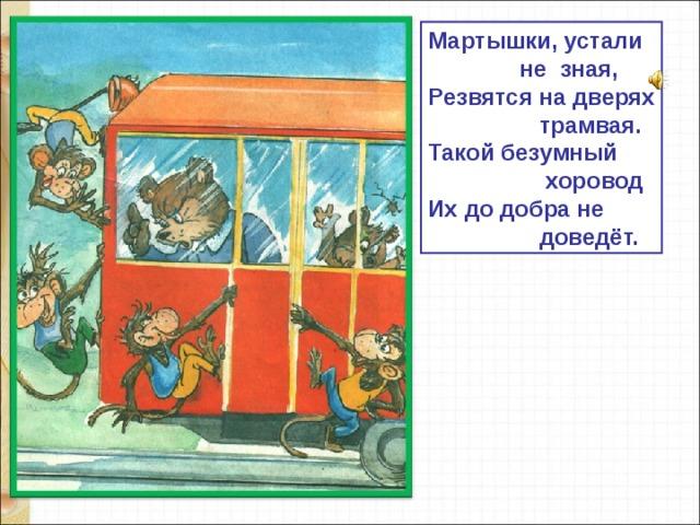 Мартышки, устали  не зная, Резвятся на дверях  трамвая. Такой безумный  хоровод Их до добра не  доведёт.