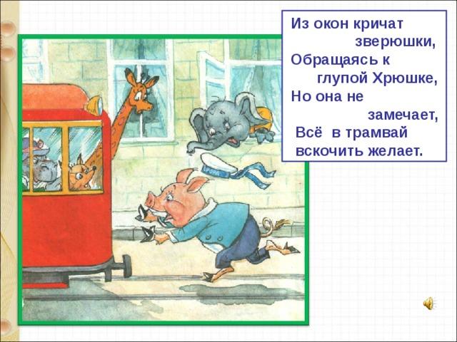 Из окон кричат  зверюшки,  Обращаясь к  глупой Хрюшке,  Но она не  замечает,  Всё в трамвай  вскочить желает.