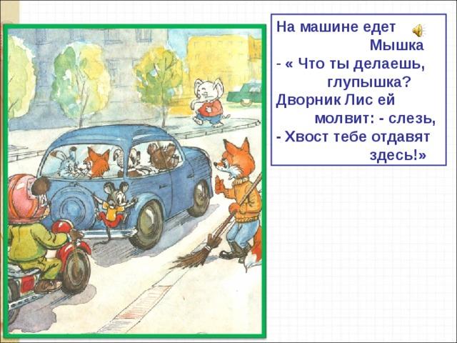На машине едет  Мышка  « Что ты делаешь,  глупышка? Дворник Лис ей  молвит: - слезь, - Хвост тебе отдавят  здесь!»