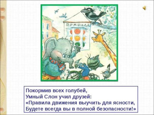 Покормив всех голубей, Умный Слон учил друзей: «Правила движения выучить для ясности, Будете всегда вы в полной безопасности!»