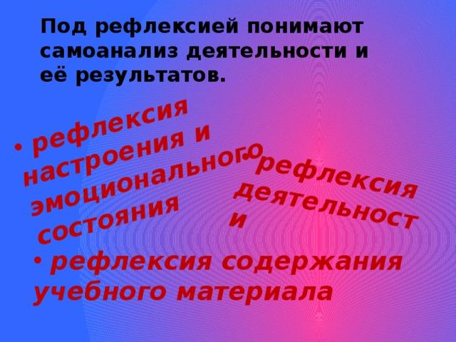 рефлексия настроения и эмоционального состояния   рефлексия деятельности Под рефлексией понимают самоанализ деятельности и её результатов.  рефлексия содержания учебного материала