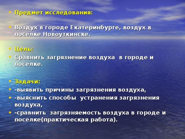 Предмет исследования:   Воздух в городе Екатеринбурге, воздух в поселке Новоуткинске.   Цель: Сравнить загрязнение воздуха в городе и поселке.  Задачи: -выявить причины загрязнения воздуха, -выяснить способы устранения загрязнения воздуха, -сравнить загрязняемость воздуха в городе и поселке(практическая работа).