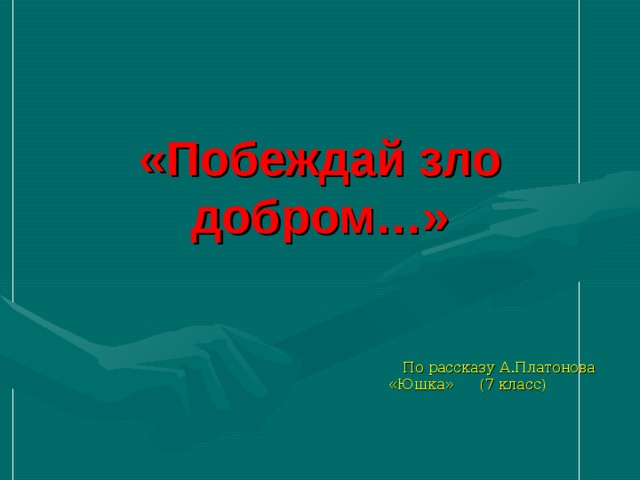 «Побеждай зло добром…»  По рассказу А.Платонова «Юшка» (7 класс)