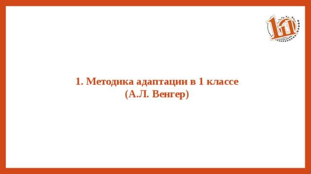 1. Методика адаптации в 1 классе  (А.Л. Венгер)
