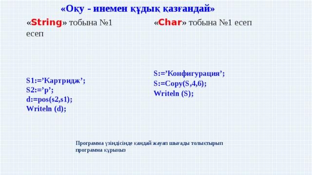 «Оқу - инемен құдық қазғандай» « String » тобына №1 есеп « Char » тобына №1 есеп S:='Конфигурация';  S:=Copy(S,4,6);  Writeln (S); S1:='Картридж';  S2:='р';  d:=pos(s2,s1);  Writeln (d); Программа үзіндісінде қандай жауап шығады толықтырып программа құрыңыз