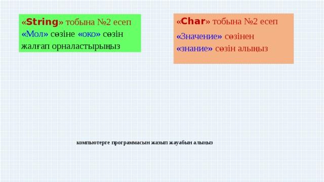 « Char » тобына №2 есеп «Значение» сөзінен «знание» сөзін алыңыз « String » тобына №2 есеп  «Мол» сөзіне «око» сөзін жалғап орналастырыңыз компьютерге программасын жазып жауабын алыңыз