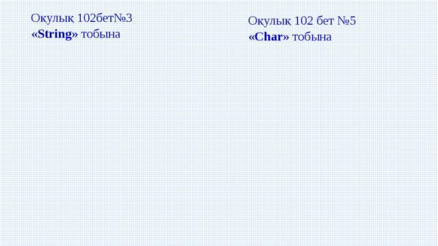 Оқулық 102бет№3 « String » тобына Оқулық 102 бет №5 « Char » тобына