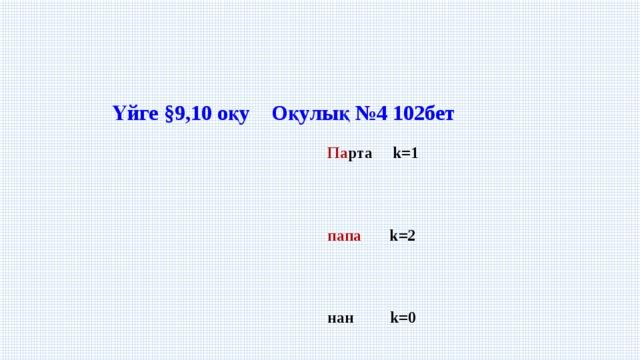 Үйге §9,10 оқу Оқулық №4102бет  Па рта k=1  папа k=2  нан k=0