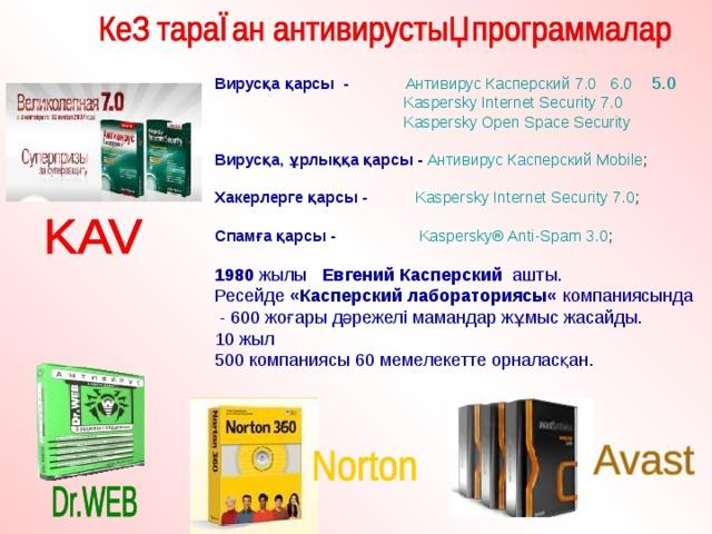 Вирусқа қарсы -  Антивирус Касперский 7.0  6.0  5.0  Kaspersky Internet Security 7.0  Kaspersky Open Space Security Вирусқа, ұрлыққа қарсы -  Антивирус Касперский Mobile ; Хакерлерге қарсы -  Kaspersky Internet Security 7.0 ; Спамға қарсы -  Kaspersky®Anti-Spam 3.0 ; 1980 жылы Евгений Касперский ашты. Ресейде «Касперский лабораториясы« компаниясында - 600 жоғары дәрежелі мамандар жұмыс жасайды. 10 жыл 500 компаниясы 60 мемелекетте орналасқан .